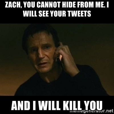 liam neeson taken - Zach, you cannot hide from me. I will see your tweetS And I will kill you
