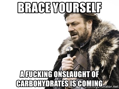 Winter is Coming - Brace yourself a fucking onslaught of carbohydrates is coming