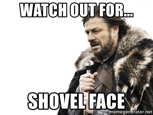 Winter is Coming - Watch out for... shovel face