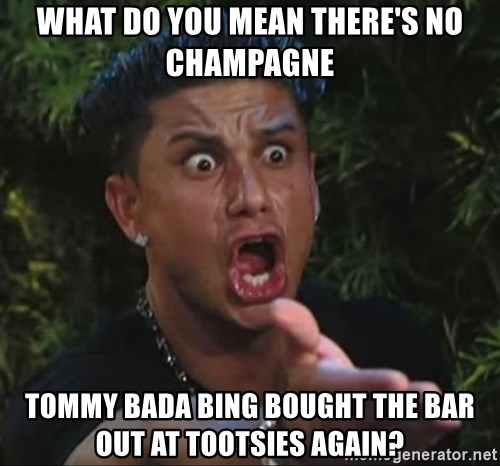 Pauly D - What do you mean there's no Champagne Tommy bada bing bought the bar out at tootsies again?