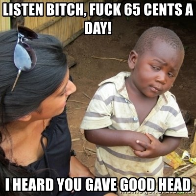 Skeptical 3rd World Kid - Listen bitch, fuck 65 Cents a day! I heard you gave good head