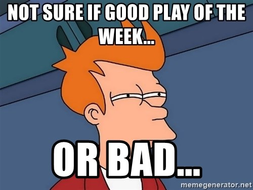 Futurama Fry - Not sure if good play of the week... Or bad...
