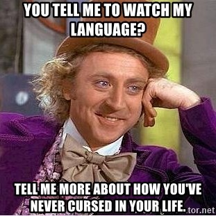 Willy Wonka - You tell me to watch my language?  Tell me more about how you've never cursed in your life.