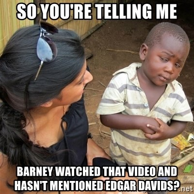 So You're Telling me - so You're Telling me Barney watched that video and hasn't mentioned edgar davids?