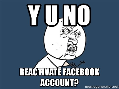Y U No - Y u no  Reactivate Facebook account?