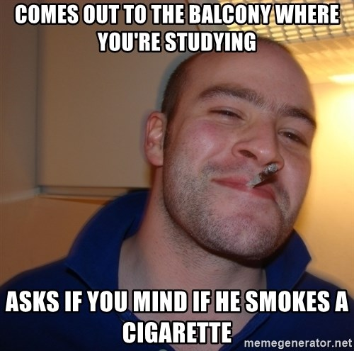 Good Guy Greg - Comes out to the balcony where you're studying asks if you mind if he smokes a cigarette