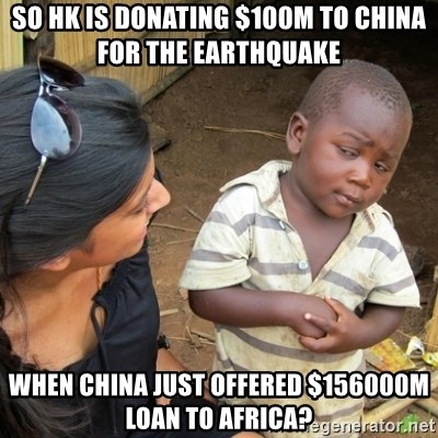 Skeptical 3rd World Kid - SO HK IS DONATING $100M TO CHINA FOR THE EARTHQUAKE WHEN CHINA JUST OFFERED $156000M LOAN TO AFRICA?