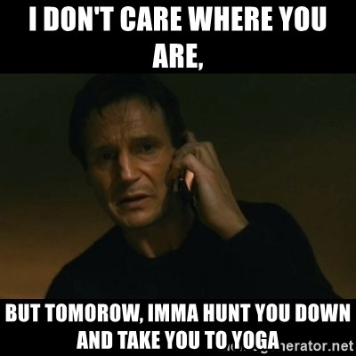 liam neeson taken - I don't care where you are, But tomorow, imma hunt you down and take you to yoga
