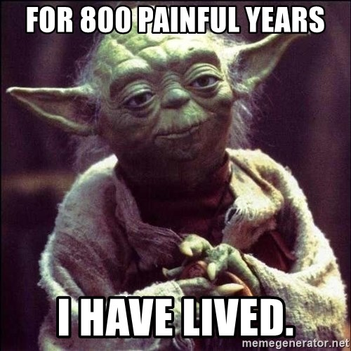 Advice Yoda - FOR 800 PAINFUL YEARS I HAVE LIVED.