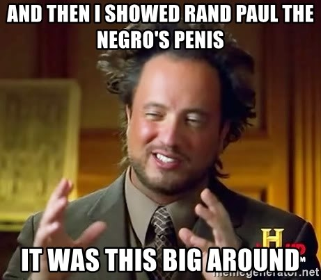 Ancient Aliens - And then I showed rand paul the negro's penis It was this big around