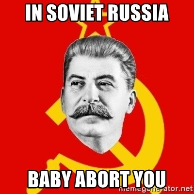 Stalin Says - in soviet russia Baby abort you