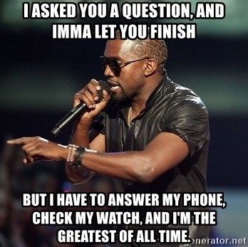 Kanye - I asked you a question, and Imma let you finish But I have to answer my phone, check my watch, and i'm the greatest of all time.