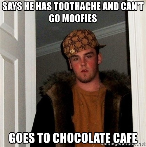 Scumbag Steve - Says he has Toothache and can't go moofies Goes to chocolate cafe