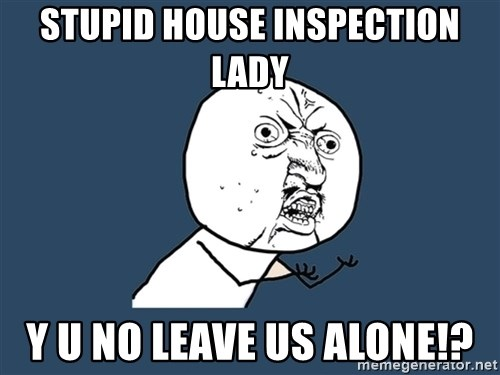Y U No - Stupid house inspection lady y u no leave us alone!?