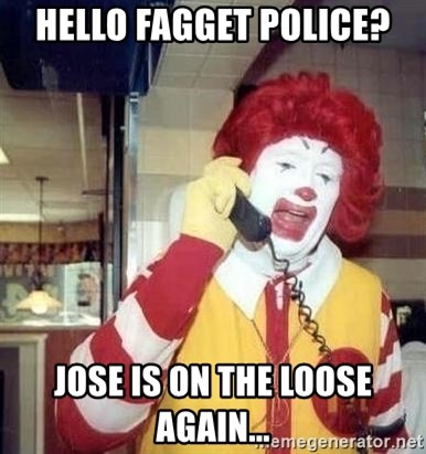 Ronald Mcdonald Call - Hello Fagget Police? Jose is on the loose again...