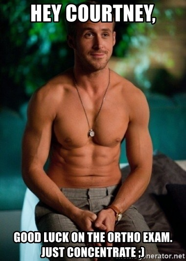Shirtless Ryan Gosling - Hey Courtney, Good luck on The ortho exam. Just concentrate ;)