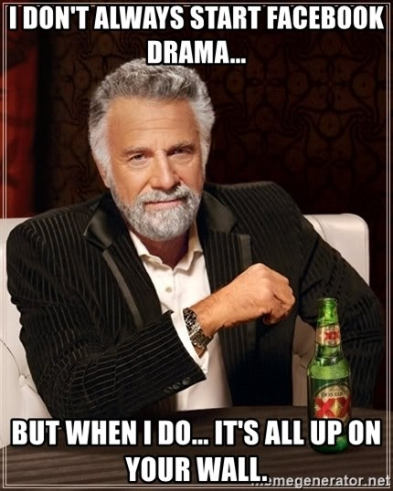 The Most Interesting Man In The World - I DON'T ALWAYS START FACEBOOK DRAMA... BUT WHEN I DO... IT'S ALL UP ON YOUR WALL.