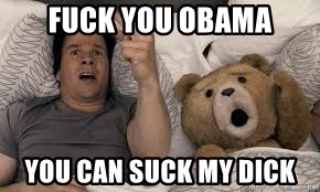 Ted Thunder Buddies - FUCK YOU OBAMA YOU CAN SUCK MY DICK