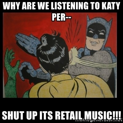 Batman Slappp - Why are we listening to Katy per-- ShUt up its retail music!!!