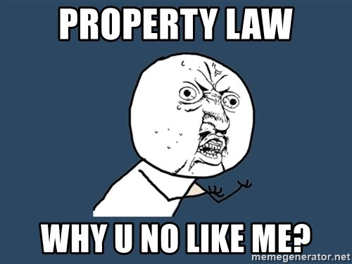 Y U No - property law why u no like me?