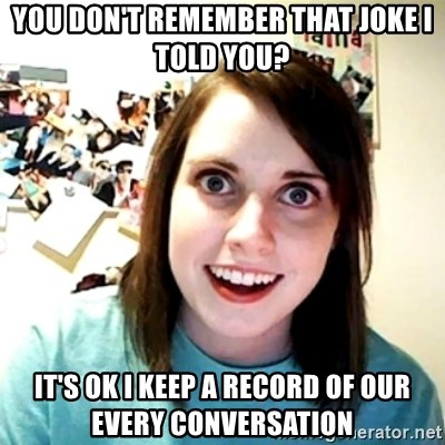 Creepy Girlfriend Meme - you Don't remember that joke I told you? It's ok I keep a Record of Our Every conversation