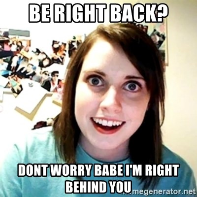 Creepy Girlfriend Meme - be right back? dont worry babe I'm right behind you