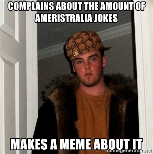 Scumbag Steve - Complains about the amount of Ameristralia jokes makes a meme about it