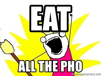 X ALL THE THINGS - eat  all the pho