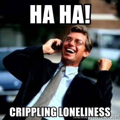 HaHa! Business! Guy! - HA HA! Crippling loneliness