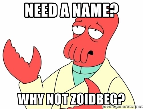 Why not zoidberg? - NEED A NAME? WHY NOT ZOIDBEG?
