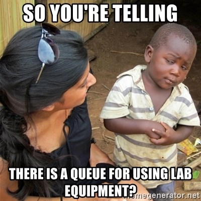 So You're Telling me - so you're telling there is a queue for using lab equipment?