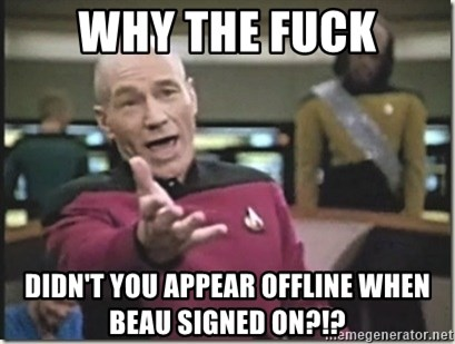 star trek wtf - Why the fuck didn't you appear offline when beau signed on?!?