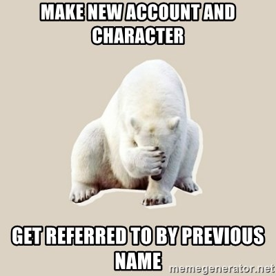 Bad RPer Polar Bear - make new account and character get referred to by previous name