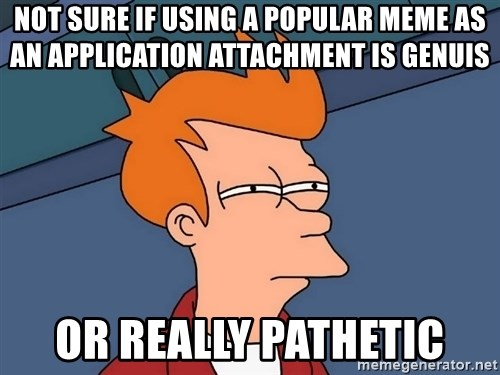 Futurama Fry - NOT SURE IF USING A POPULAR MEME AS AN APPLICATION ATTACHMENT IS GENUIS OR REALLY PATHETIC