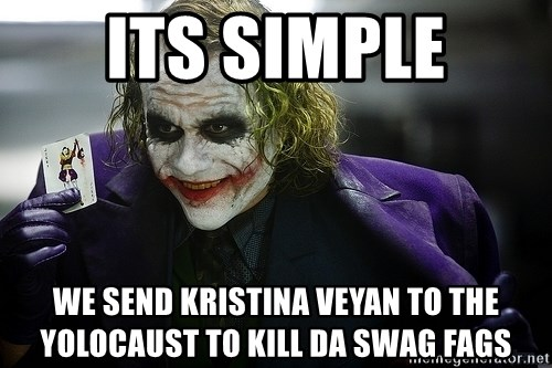 joker - Its simple we send Kristina Veyan to The yolocaust to kill Da swag fags