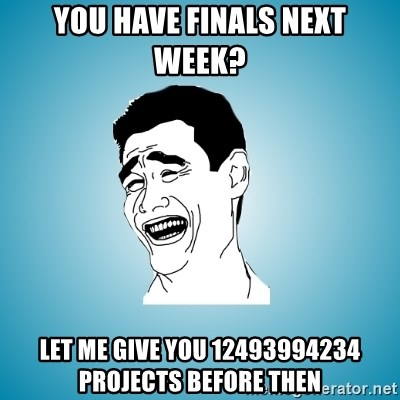 Laughing Man - You have finals next week? Let me give you 12493994234 projects before then