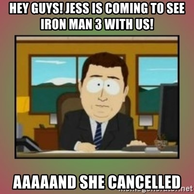 aaaand its gone - Hey guys! Jess is coming to see iron man 3 with us! Aaaaand She Cancelled