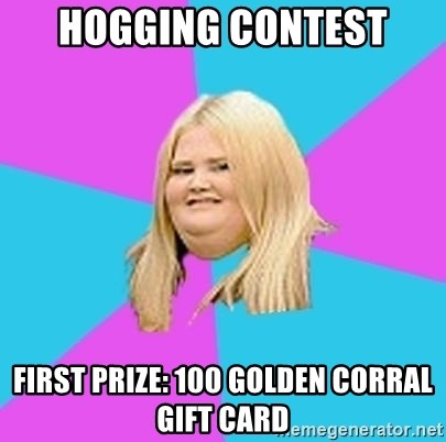 Fat Girl - Hogging Contest First Prize: 100 Golden Corral Gift card