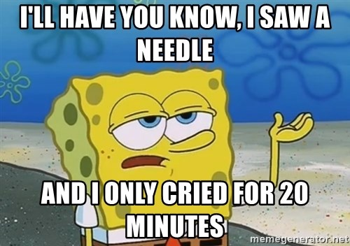 I'll have you know Spongebob - I'll have you know, i saw a needle and i only cried for 20 minutes