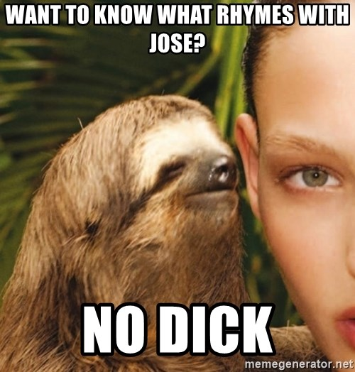The Rape Sloth - want to know what rhymes with jose? no dick