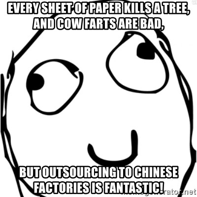Derp meme - Every sheet of paper kills a tree, and cow farts are bad, but outsourcing to Chinese factories is fantastic!