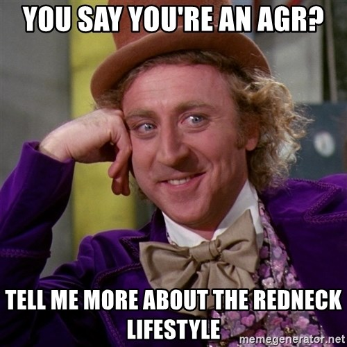 Willy Wonka - you say you're An AGR? tell me more about the redneck lifestyle