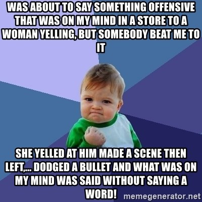 Success Kid - WAS ABOUT TO SAY SOMETHING OFFENSIVE THAT WAS ON MY MIND in A STORE TO A WOMAN YELLING, BUT SOMEBODY BEAT ME TO IT she yelled at him made a scene then left,... dodged a bullet and what was on my mind was said without saying a word!