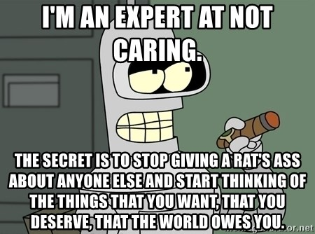 Typical Bender - I'm an expert at not caring.  The secret is to stop giving a rat's ass about anyone else and start thinking of the things that you want, that you deserve, that the world owes you.