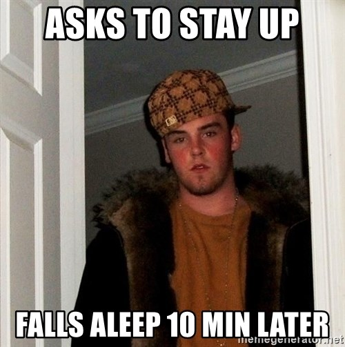 Scumbag Steve - asks to stay up  Falls aleep 10 min later