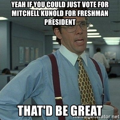 Yeah that'd be great... - yeah if you could just vote for mitchell Kunold for freshman president that'd be great