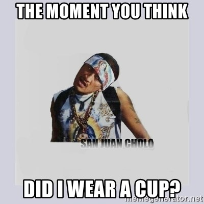 san juan cholo - THE MOMENT YOU THINK DID I WEAR A CUP?