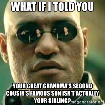 What If I Told You - what if i told you your great grandma's second cousin's famous son isn't actually your sibling?