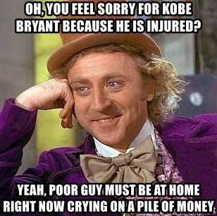 Willy Wonka - oh, you feel sorry for kobe bryant because he is injured? Yeah, poor guy must be at home right now crying on a pile of money
