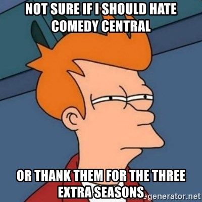 Not sure if troll - Not Sure If I Should Hate comedy central or thank them for the three extra seasons